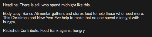 Headline: There is still who spend midnight like this... Body copy: Banco Alimentar gathers and stores food to help those who need more. This Christmas and New Year Eve help to make that no one spend midnight with hungry. Packshot: Contribute. Food Bank against hungry